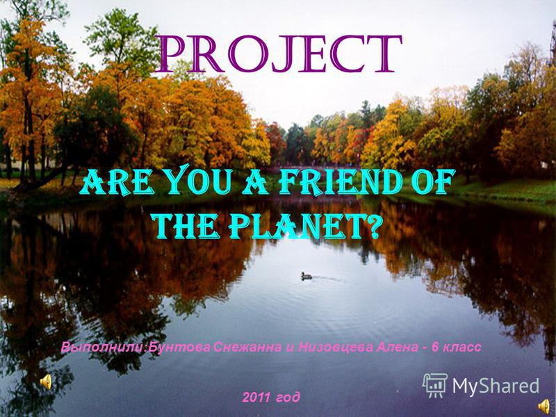 Project ARE YOU A FRIEND OF THE PLANET? Выполнили:Бунтова Снежанна и Низовцева Алена - 6 класс 2011 год