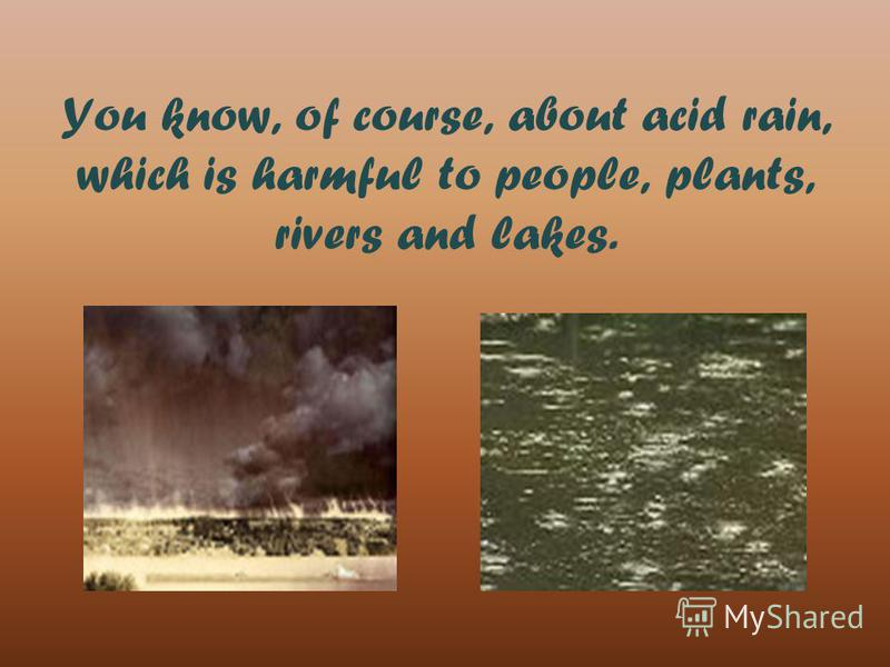 You know, of course, about acid rain, which is harmful to people, plants, rivers and lakes.