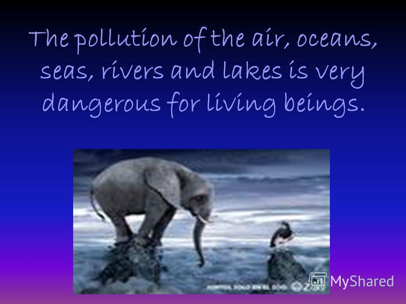 The pollution of the air, oceans, seas, rivers and lakes is very dangerous for living beings.