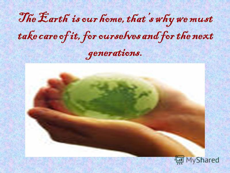 The Earth is our home, thats why we must take care of it, for ourselves and for the next generations.