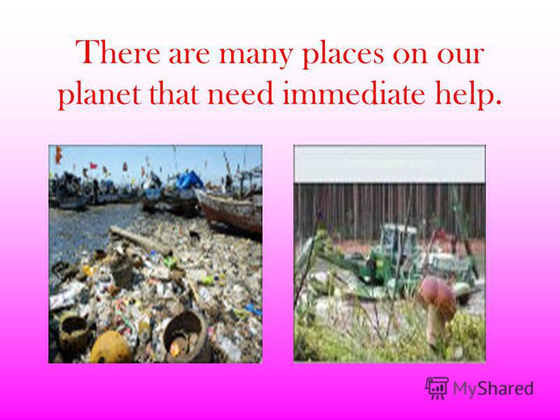 There are many places on our planet that need immediate help.