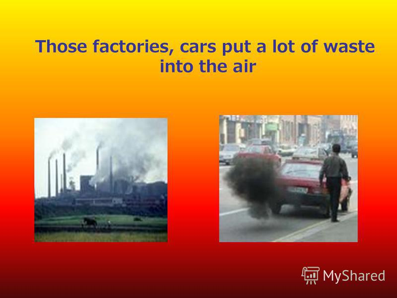 Those factories, cars put a lot of waste into the air