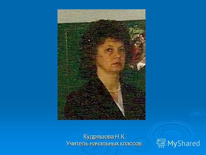 Кудряшова Н.К. Учитель начальных классов.