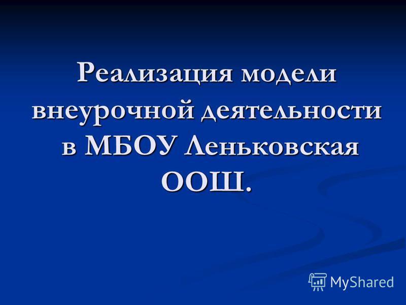 Реализация модели внеурочной деятельности в МБОУ Леньковская ООШ.
