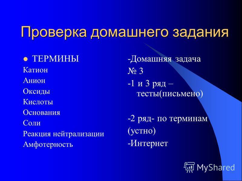 Проверка домашнего задания ТЕРМИНЫ Катион Анион Оксиды Кислоты Основания Соли Реакция нейтрализации Амфотерность -Домашняя задача 3 -1 и 3 ряд – тесты(письменно) -2 ряд- по терминам (устно) -Интернет