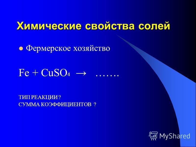 Химические свойства солей Фермерское хозяйство Fe + CuSO 4 ……. ТИП РЕАКЦИИ ? СУММА КОЭФФИЦИЕНТОВ ?