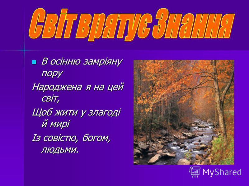 В осінню замріяну пору В осінню замріяну пору Народжена я на цей світ, Щоб жити у злагоді й мирі Із совістю, богом, людьми.