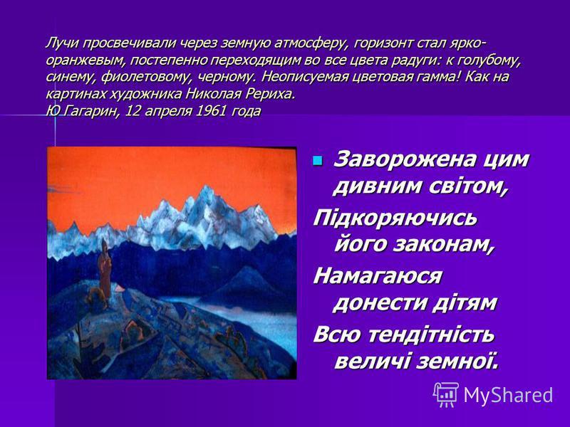 Лучи просвечивали через земную атмосферу, горизонт стал ярко- оранжевым, постепенно переходящим во все цвета радуги: к голубому, синему, фиолетовому, черному. Неописуемая цветовая гамма! Как на картинах художника Николая Рериха. Ю Гагарин, 12 апреля
