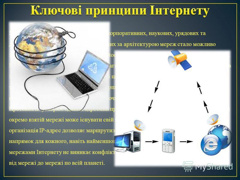Інтернет складається з багатьох тисяч корпоративних, наукових, урядових та домашніх мереж. Об'єднання різнорідних за архітектурою мереж стало можливо завдяки протоколу IP (англ. Internet Protocol) і принципу маршрутизації пакетів даних. Протокол ІР б