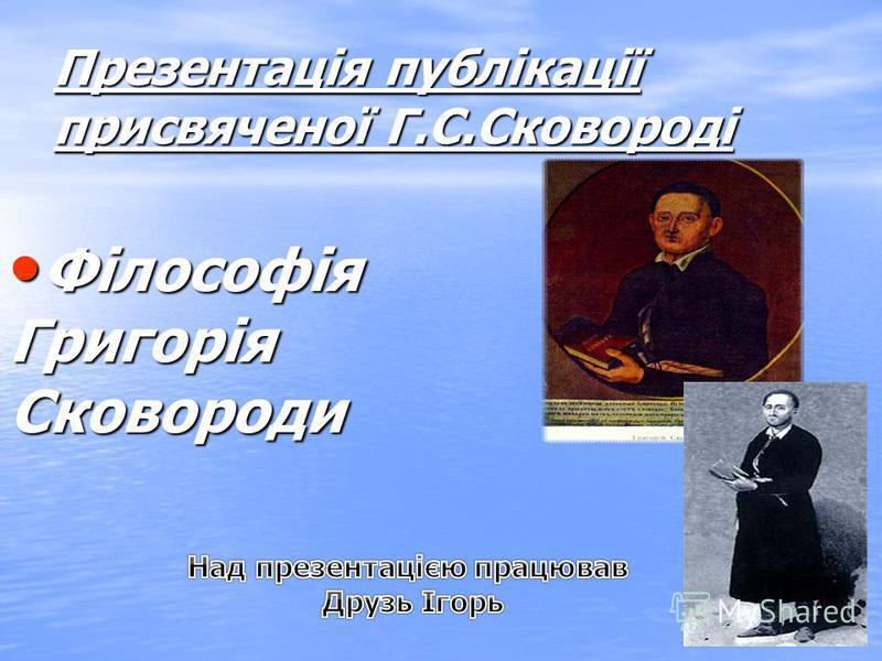 Презентація публікації присвяченої Г.С.Сковороді Філософія ФілософіяГригоріяСковороди