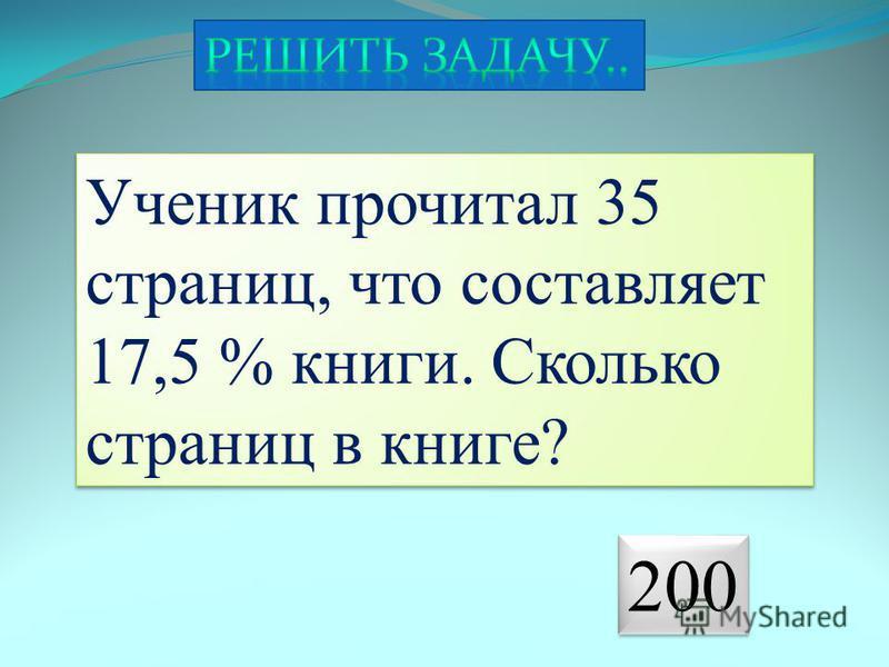 Ученик прочитал 35 страниц, что составляет 17,5 % книги. Сколько страниц в книге? 200