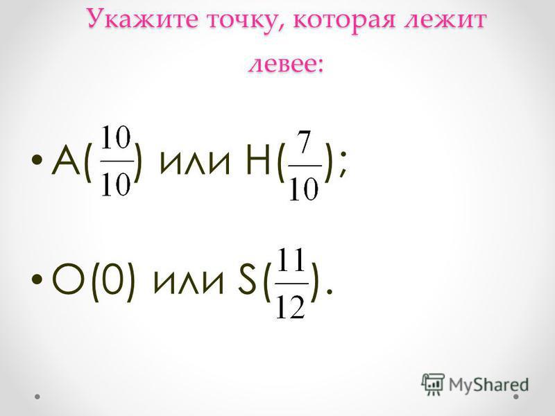 Укажите точку, которая лежит левее: А( ) или Н( ); О(0) или S( ).