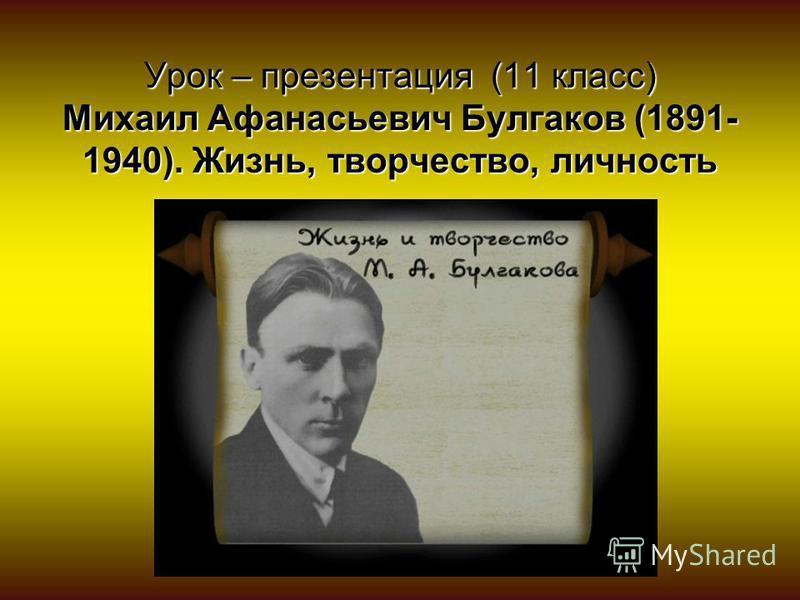 Урок – презентация (11 класс) Михаил Афанасьевич Булгаков (1891- 1940). Жизнь, творчество, личность