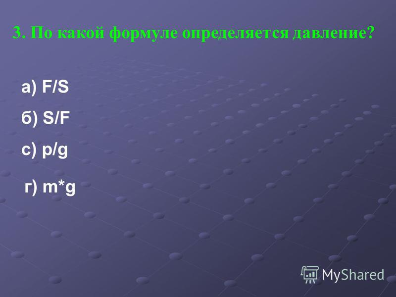 3. По какой формуле определяется давление? а) F/S б) S/F с) p/g г) m*g