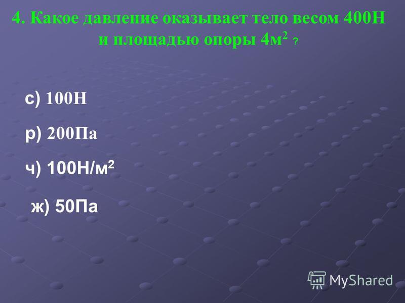 4. Какое давление оказывает тело весом 400Н и площадью опоры 4 м 2 ? с) 100Н р) 200Па ч) 100Н/м 2 ж) 50Па