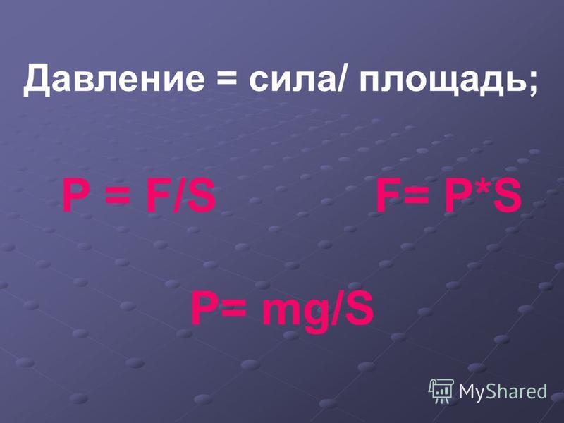 Давление = сила/ площадь; P = F/S F= P*S P= mg/S