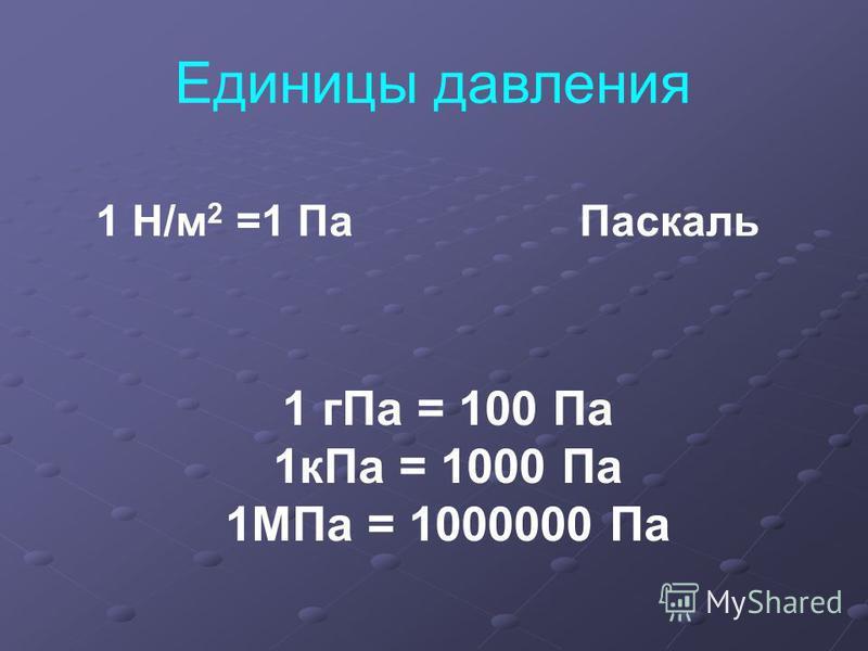 Единицы давления 1 Н/м 2 =1 Па Паскаль 1 г Па = 100 Па 1 к Па = 1000 Па 1МПа = 1000000 Па