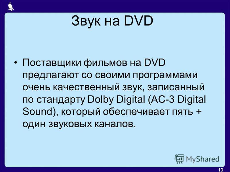 Звук на DVD Поставщики фильмов на DVD предлагают со своими программами очень качественный звук, записанный по стандарту Dolby Digital (AC-3 Digital Sound), который обеспечивает пять + один звуковых каналов. 10