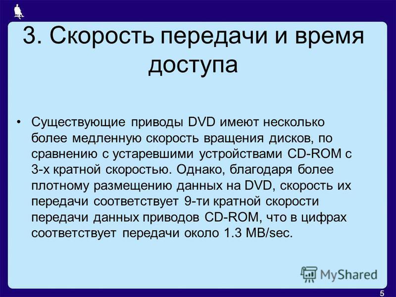 3. Скорость передачи и время доступа Существующие приводы DVD имеют несколько более медленную скорость вращения дисков, по сравнению с устаревшими устройствами CD-ROM c 3-х кратной скоростью. Однако, благодаря более плотному размещению данных на DVD,
