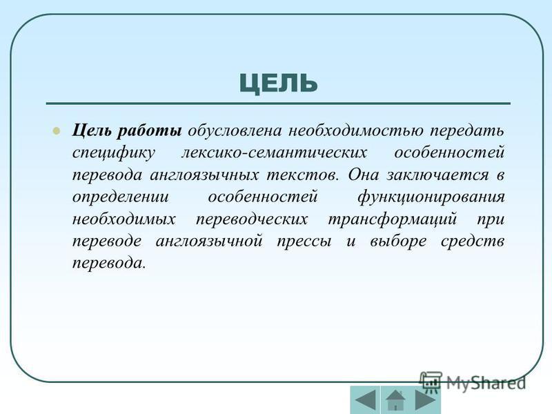 ЦЕЛЬ Цель работы обусловлена необходимостью передать специфику лексико-семантических особенностей перевода англоязычных текстов. Она заключается в определении особенностей функционирования необходимых переводческих трансформаций при переводе англоязы