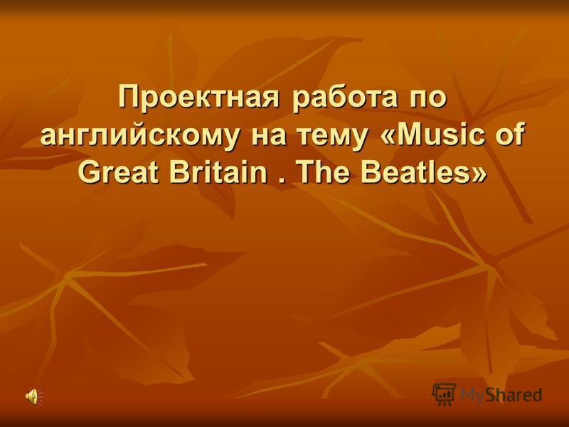 Проектная работа по английскому на тему «Music of Great Britain. The Beatles»