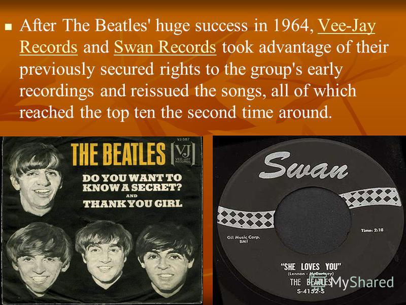 After The Beatles' huge success in 1964, Vee-Jay Records and Swan Records took advantage of their previously secured rights to the group's early recordings and reissued the songs, all of which reached the top ten the second time around.Vee-Jay Record