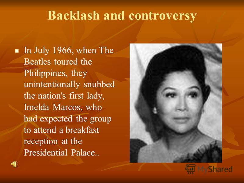 Backlash and controversy In July 1966, when The Beatles toured the Philippines, they unintentionally snubbed the nation's first lady, Imelda Marcos, who had expected the group to attend a breakfast reception at the Presidential Palace..