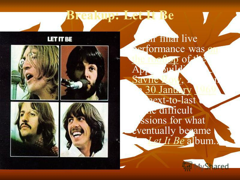 Breakup: Let It Be Their final live performance was on the rooftop of the Apple building at 3 Savile Row, London, on 30 January 1969, the next-to-last day of the difficult sessions for what eventually became the Let It Be album..on the rooftop Savile