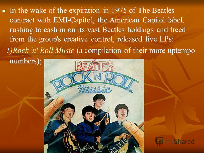 In the wake of the expiration in 1975 of The Beatles' contract with EMI-Capitol, the American Capitol label, rushing to cash in on its vast Beatles holdings and freed from the group's creative control, released five LPs: 1)Rock 'n' Roll Music (a comp