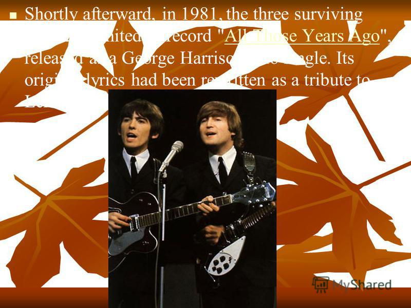 Shortly afterward, in 1981, the three surviving Beatles reunited to record All Those Years Ago, released as a George Harrison solo single. Its original lyrics had been rewritten as a tribute to Lennon.All Those Years Ago