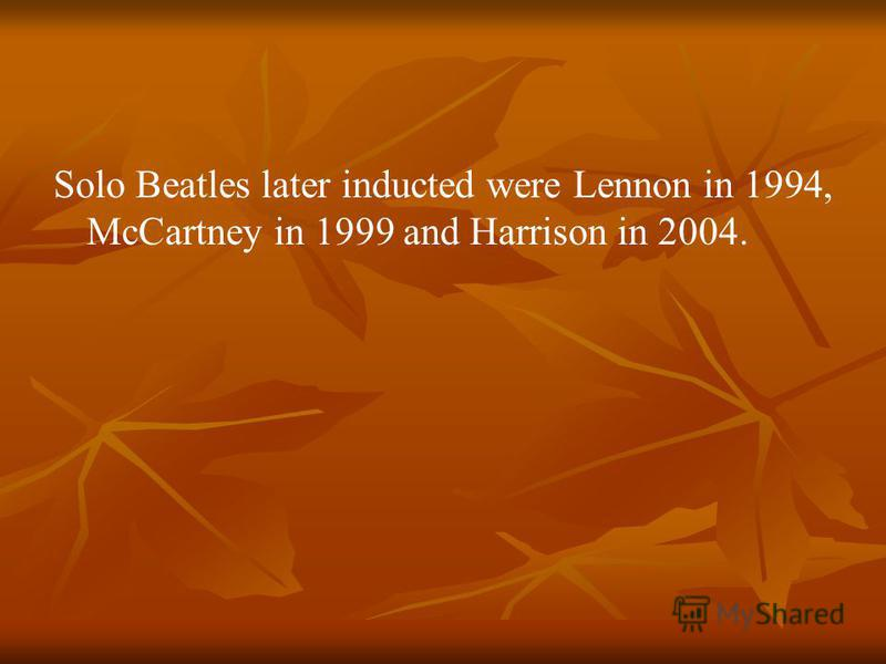 Solo Beatles later inducted were Lennon in 1994, McCartney in 1999 and Harrison in 2004.