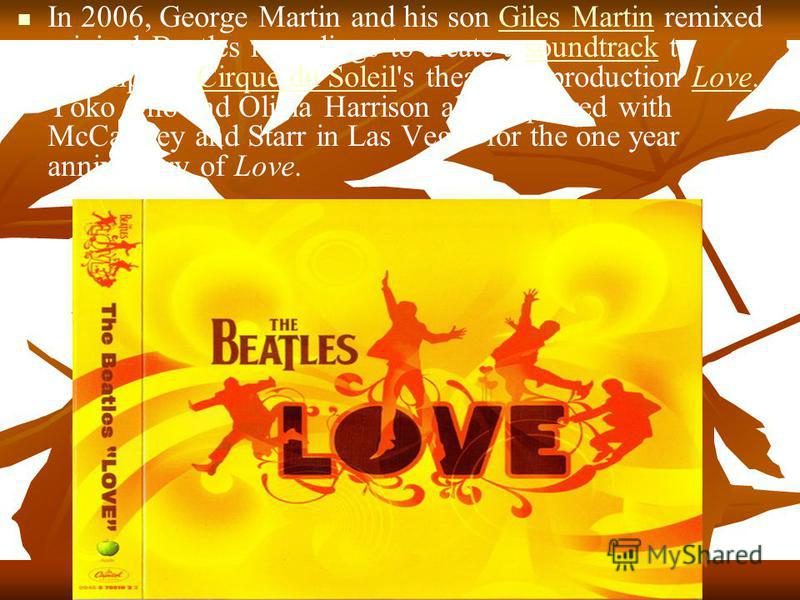 In 2006, George Martin and his son Giles Martin remixed original Beatles recordings to create a soundtrack to accompany Cirque du Soleil's theatrical production Love. Yoko Ono and Olivia Harrison also appeared with McCartney and Starr in Las Vegas fo