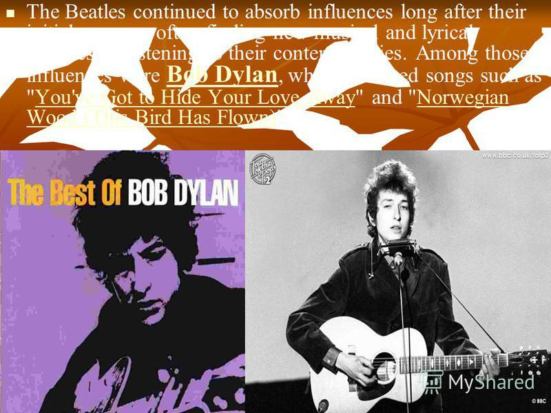 The Beatles continued to absorb influences long after their initial success, often finding new musical and lyrical avenues by listening to their contemporaries. Among those influences were Bob Dylan, who influenced songs such as