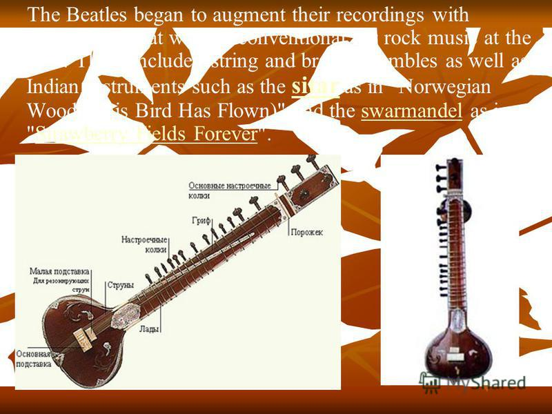 The Beatles began to augment their recordings with instruments that were unconventional for rock music at the time. These included string and brass ensembles as well as Indian instruments such as the sitar as in