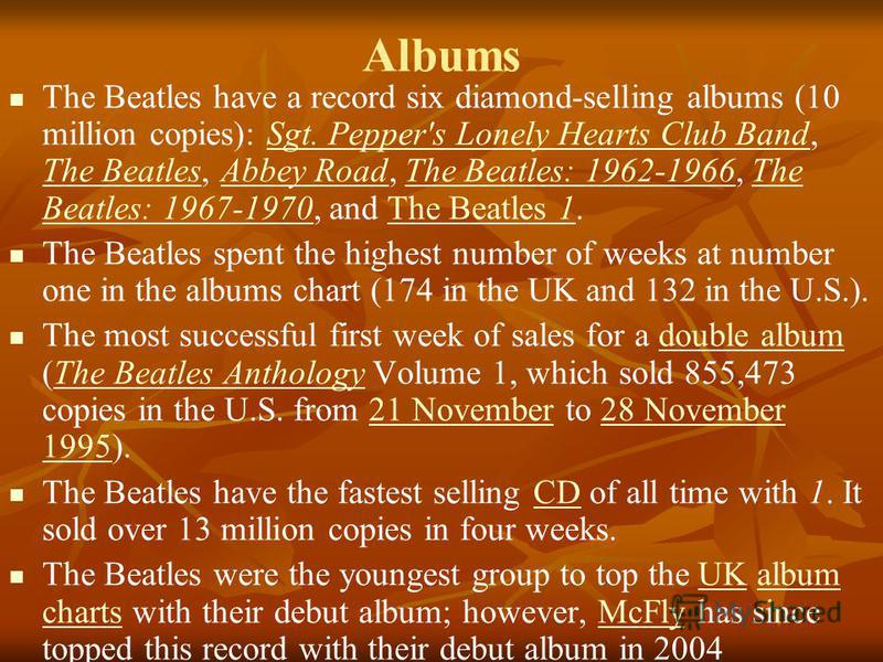 Albums The Beatles have a record six diamond-selling albums (10 million copies): Sgt. Pepper's Lonely Hearts Club Band, The Beatles, Abbey Road, The Beatles: 1962-1966, The Beatles: 1967-1970, and The Beatles 1.Sgt. Pepper's Lonely Hearts Club Band T