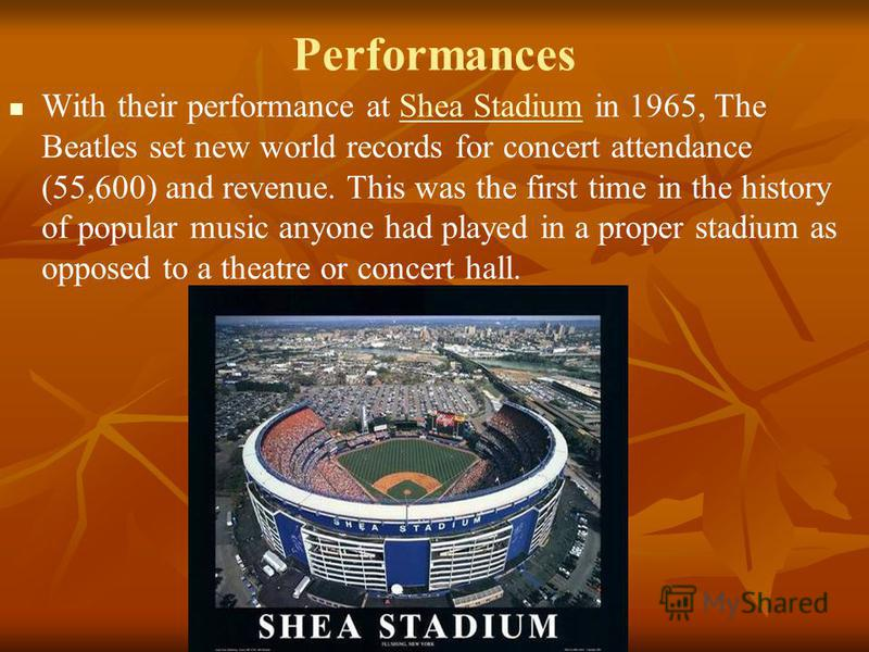 Performances With their performance at Shea Stadium in 1965, The Beatles set new world records for concert attendance (55,600) and revenue. This was the first time in the history of popular music anyone had played in a proper stadium as opposed to a