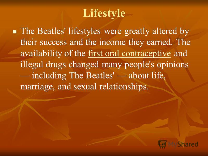 Lifestyle The Beatles' lifestyles were greatly altered by their success and the income they earned. The availability of the first oral contraceptive and illegal drugs changed many people's opinions including The Beatles' about life, marriage, and sex