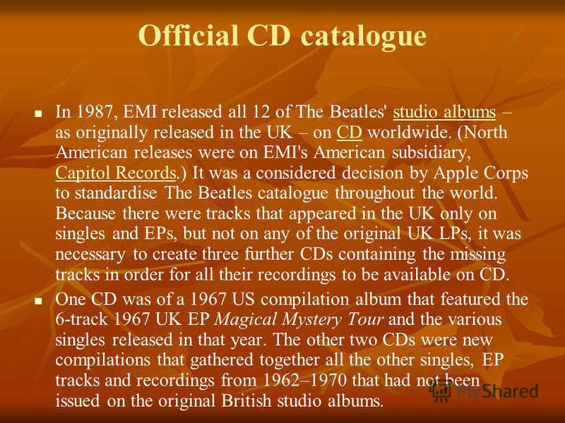 Official CD catalogue In 1987, EMI released all 12 of The Beatles' studio albums – as originally released in the UK – on CD worldwide. (North American releases were on EMI's American subsidiary, Capitol Records.) It was a considered decision by Apple