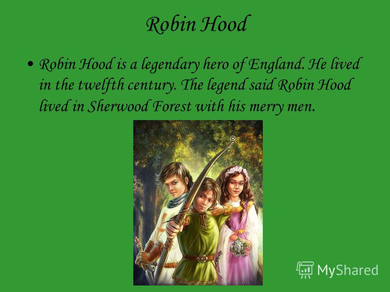 Robin Hood is a legendary hero of England. He lived in the twelfth century. The legend said Robin Hood lived in Sherwood Forest with his merry men.