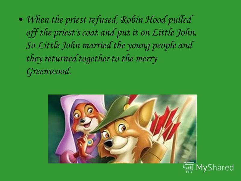 When the priest refused, Robin Hood pulled off the priest's coat and put it on Little John. So Little John married the young people and they returned together to the merry Greenwood.