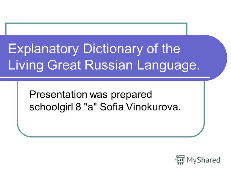 Explanatory Dictionary of the Living Great Russian Language. Presentation was prepared schoolgirl 8 a Sofia Vinokurova.