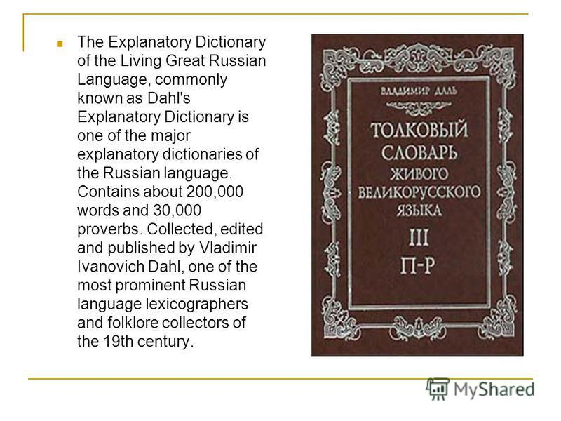 The Explanatory Dictionary of the Living Great Russian Language, commonly known as Dahl's Explanatory Dictionary is one of the major explanatory dictionaries of the Russian language. Contains about 200,000 words and 30,000 proverbs. Collected, edited