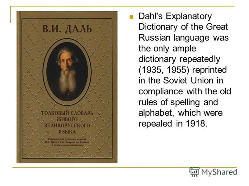 Dahl's Explanatory Dictionary of the Great Russian language was the only ample dictionary repeatedly (1935, 1955) reprinted in the Soviet Union in compliance with the old rules of spelling and alphabet, which were repealed in 1918.