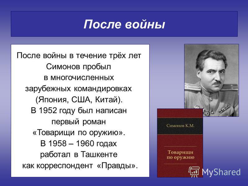 После войны После войны в течение трёх лет Симонов пробыл в многочисленных зарубежных командировках (Япония, США, Китай). В 1952 году был написан первый роман «Товарищи по оружию». В 1958 – 1960 годах работал в Ташкенте как корреспондент «Правды».