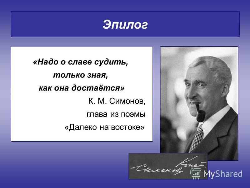 Эпилог «Надо о славе судить, только зная, как она достаётся» К. М. Симонов, глава из поэмы «Далеко на востоке»