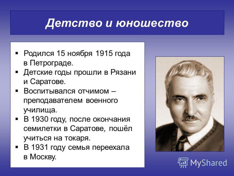 Детство и юношество Родился 15 ноября 1915 года в Петрограде. Детские годы прошли в Рязани и Саратове. Воспитывался отчимом – преподавателем военного училища. В 1930 году, после окончания семилетки в Саратове, пошёл учиться на токаря. В 1931 году сем