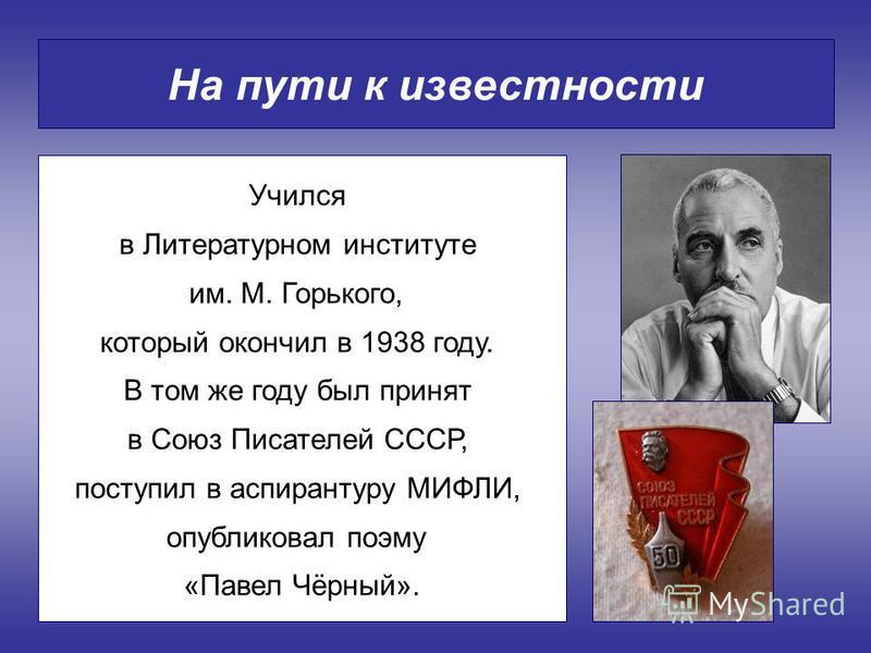 На пути к известности Учился в Литературном институте им. М. Горького, который окончил в 1938 году. В том же году был принят в Союз Писателей СССР, поступил в аспирантуру МИФЛИ, опубликовал поэму «Павел Чёрный».