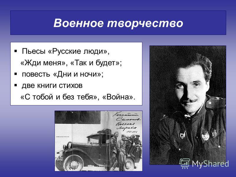 Военное творчество Пьесы «Русские люди», «Жди меня», «Так и будет»; повесть «Дни и ночи»; две книги стихов «С тобой и без тебя», «Война».
