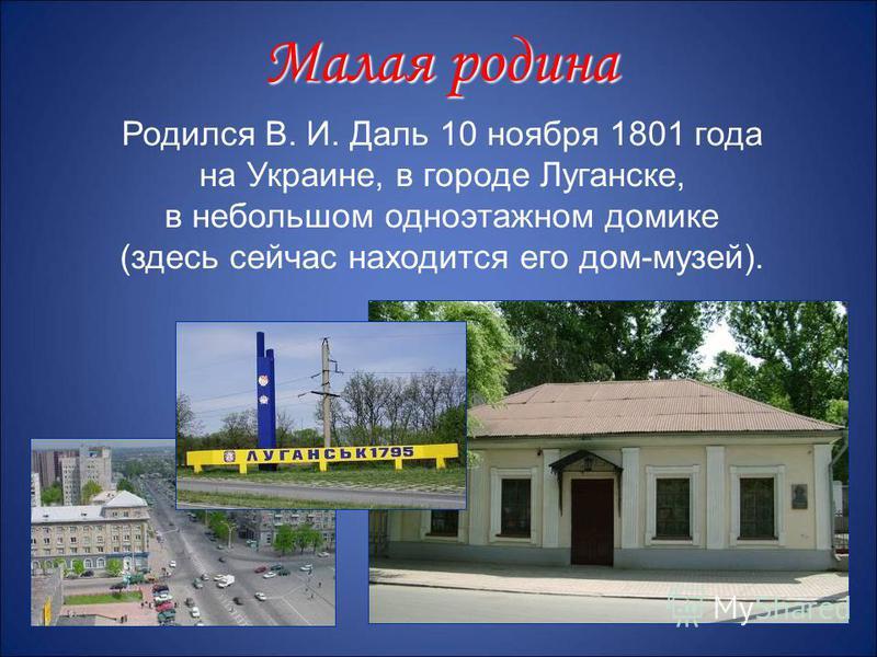 Родился В. И. Даль 10 ноября 1801 года на Украине, в городе Луганске, в небольшом одноэтажном домике (здесь сейчас находится его дом-музей). Малая родина