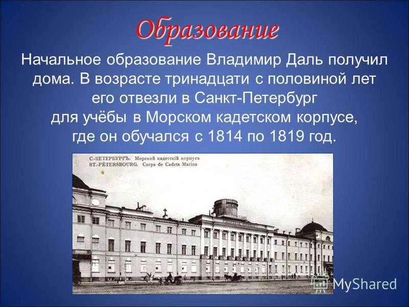 Начальное образование Владимир Даль получил дома. В возрасте тринадцати с половиной лет его отвезли в Санкт-Петербург для учёбы в Морском кадетском корпусе, где он обучался с 1814 по 1819 год. Образование